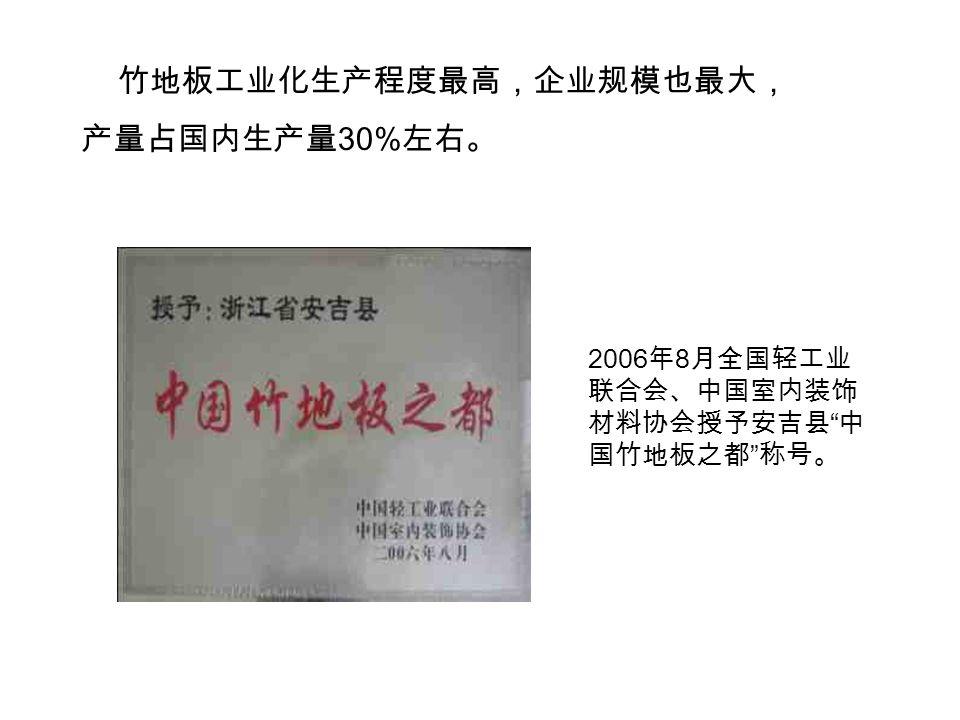 竹地板工业化生产程度最高,企业规模也最大, 产量占国内生产量 30% 左右。 2006 年 8 月全国轻工业 联合会、中国室内装饰 材料协会授予安吉县 中 国竹地板之都 称号。