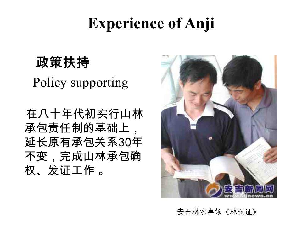Experience of Anji 政策扶持 Policy supporting 在八十年代初实行山林 承包责任制的基础上, 延长原有承包关系 30 年 不变,完成山林承包确 权、发证工作 。 安吉林农喜领《林权证》