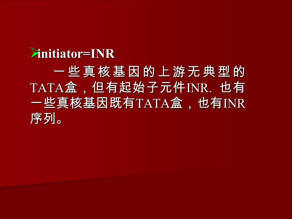  initiator=INR 一些真核基因的上游无典型的 TATA 盒,但有起始子元件 INR.