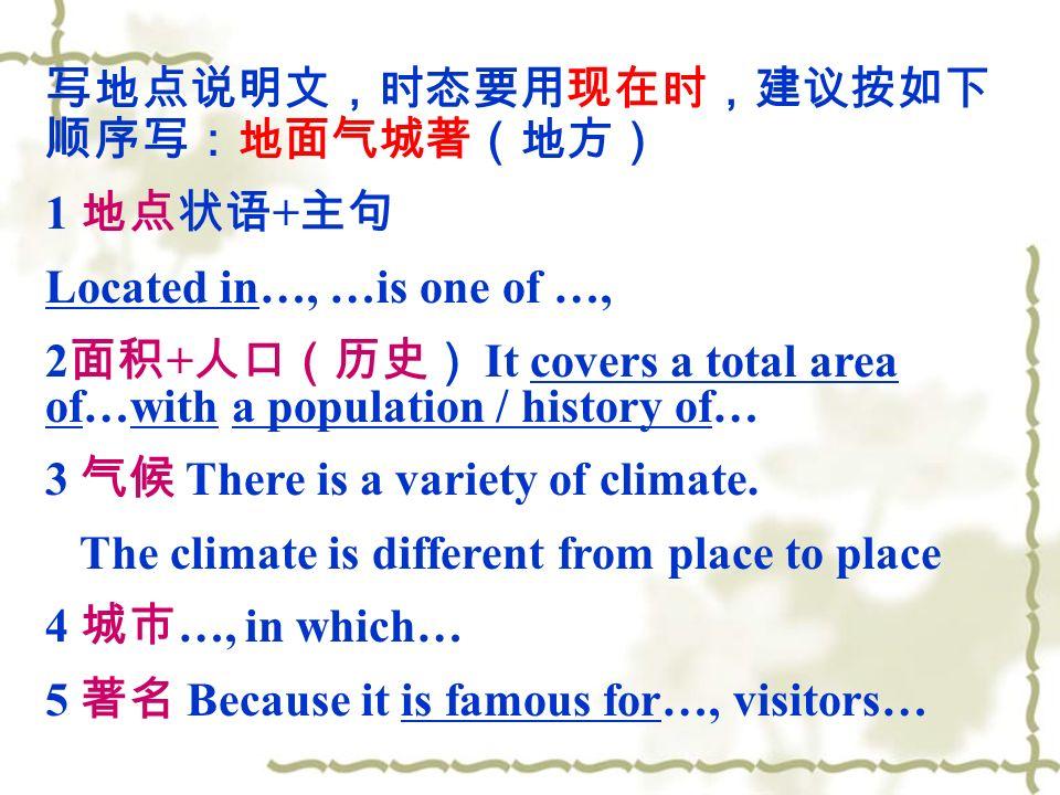 写地点说明文,时态要用现在时,建议按如下 顺序写:地面气城著(地方) 1 地点状语 + 主句 Located in…, …is one of …, 2 面积 + 人口(历史) It covers a total area of…with a population / history of… 3 气候 There is a variety of climate.