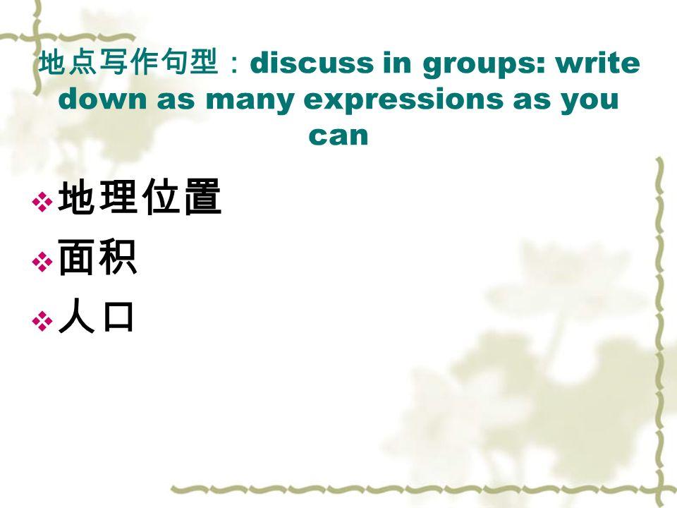 地点写作句型: discuss in groups: write down as many expressions as you can  地理位置  面积  人口