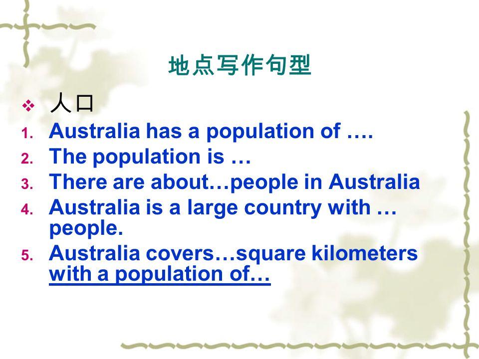 地点写作句型  人口 1. Australia has a population of …. 2.