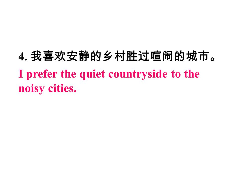 4. 我喜欢安静的乡村胜过喧闹的城市。 I prefer the quiet countryside to the noisy cities.