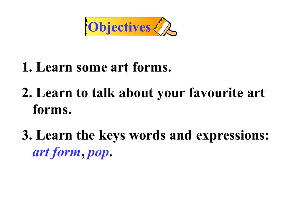 Objectives 1. Learn some art forms. 2. Learn to talk about your favourite art forms.