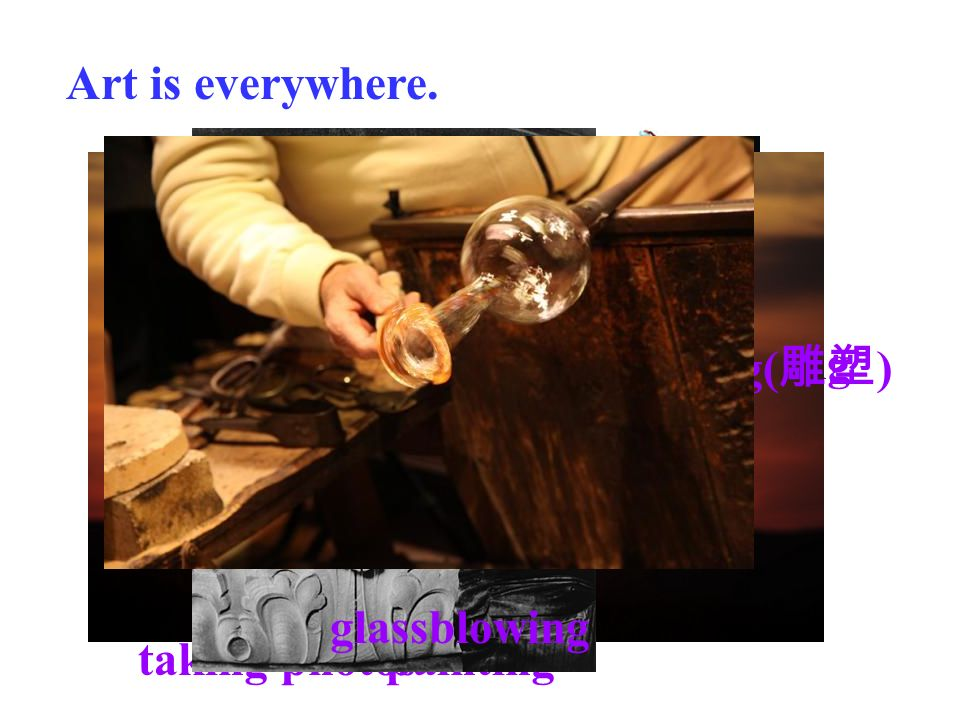 Art is everywhere. painting playing the piano dancing taking photos sculpting( 雕塑 ) glassblowing