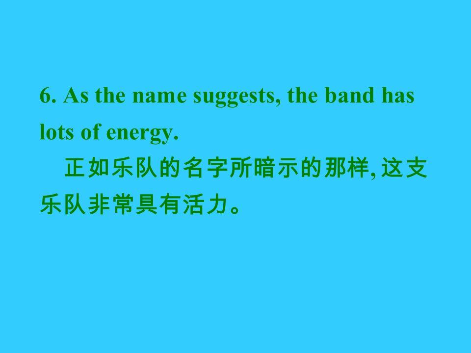 6. As the name suggests, the band has lots of energy. 正如乐队的名字所暗示的那样, 这支 乐队非常具有活力。
