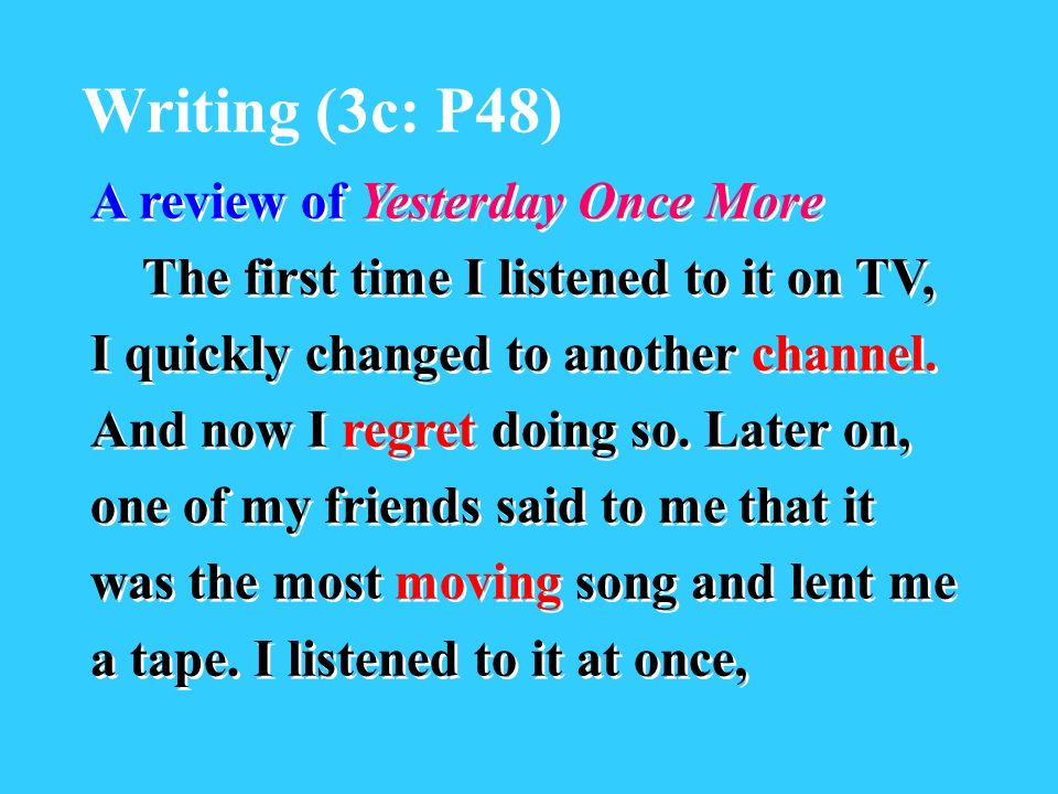 Writing (3c: P48) A review of Yesterday Once More The first time I listened to it on TV, I quickly changed to another channel.