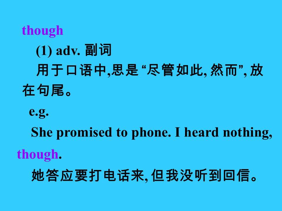 though (1) adv. 副词 用于口语中, 思是 尽管如此, 然而 , 放 在句尾。 e.g.
