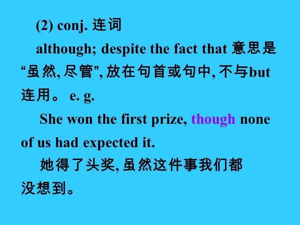 (2) conj. 连词 although; despite the fact that 意思是 虽然, 尽管 , 放在句首或句中, 不与 but 连用。 e.