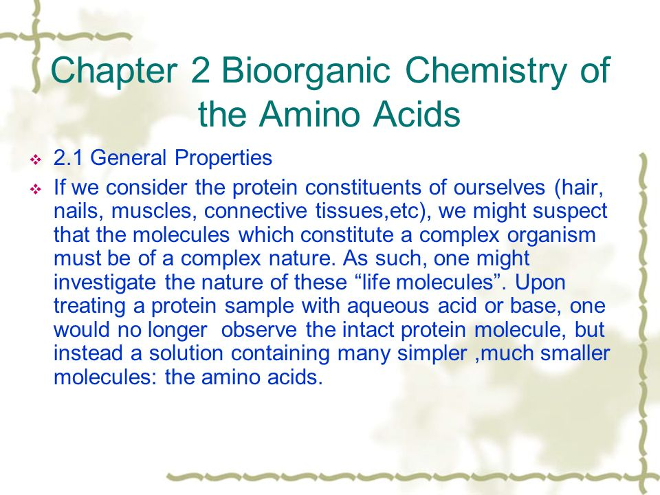 Chapter 2 Bioorganic Chemistry of the Amino Acids  2.1 General Properties  If we consider the protein constituents of ourselves (hair, nails, muscles, connective tissues,etc), we might suspect that the molecules which constitute a complex organism must be of a complex nature.