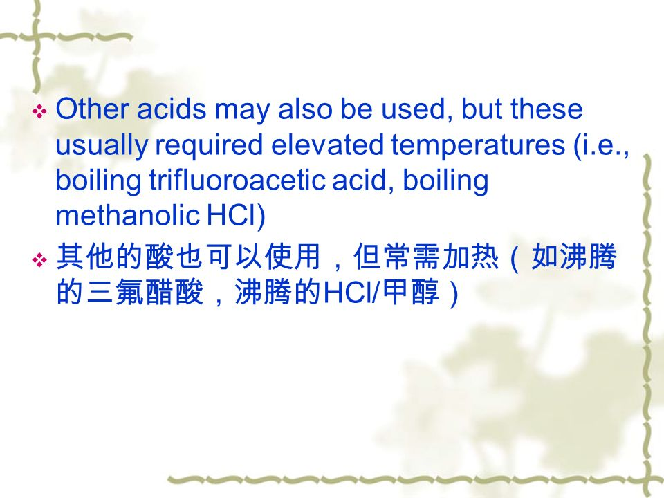  Other acids may also be used, but these usually required elevated temperatures (i.e., boiling trifluoroacetic acid, boiling methanolic HCl)  其他的酸也可以使用,但常需加热(如沸腾 的三氟醋酸,沸腾的 HCl/ 甲醇)