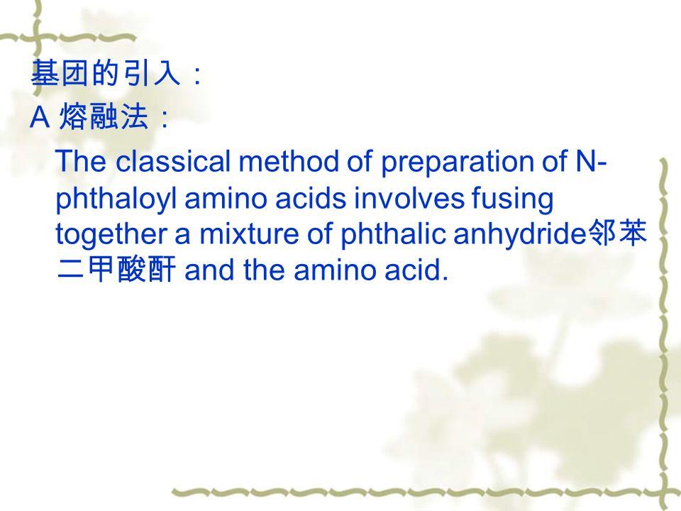 基团的引入: A 熔融法: The classical method of preparation of N- phthaloyl amino acids involves fusing together a mixture of phthalic anhydride 邻苯 二甲酸酐 and the amino acid.