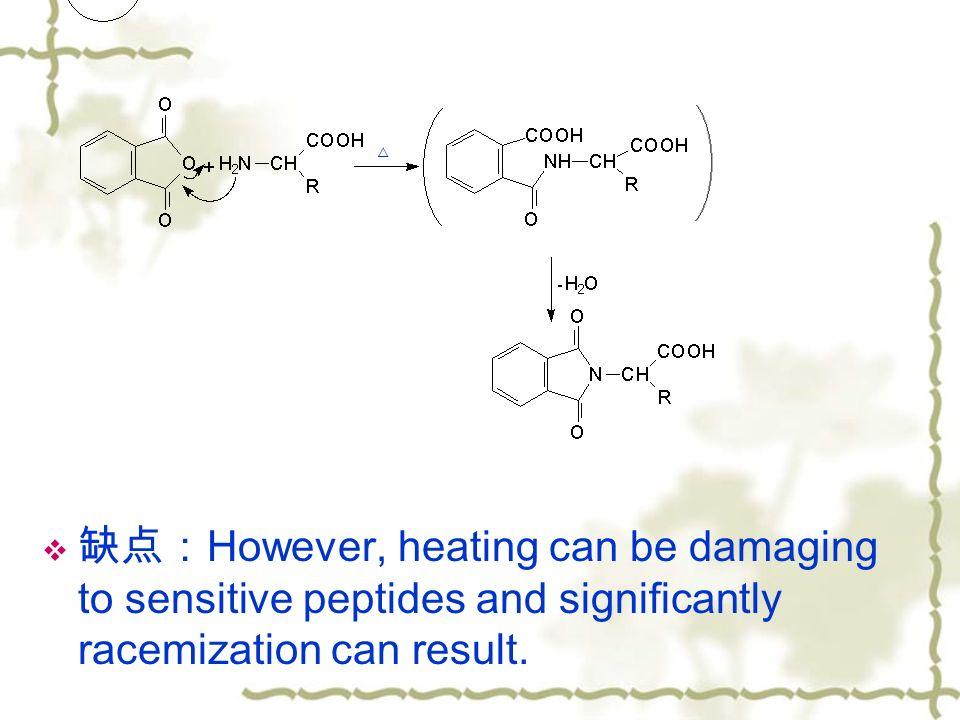  缺点: However, heating can be damaging to sensitive peptides and significantly racemization can result.