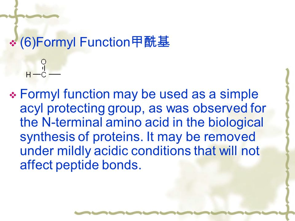  (6)Formyl Function 甲酰基  Formyl function may be used as a simple acyl protecting group, as was observed for the N-terminal amino acid in the biological synthesis of proteins.