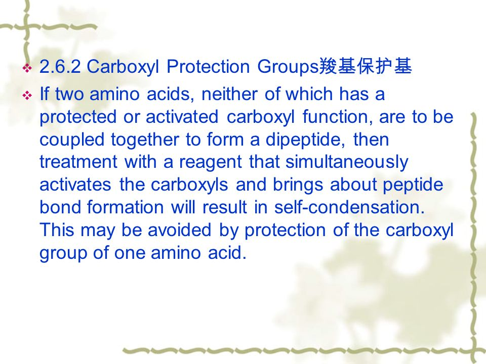  2.6.2 Carboxyl Protection Groups 羧基保护基  If two amino acids, neither of which has a protected or activated carboxyl function, are to be coupled together to form a dipeptide, then treatment with a reagent that simultaneously activates the carboxyls and brings about peptide bond formation will result in self-condensation.