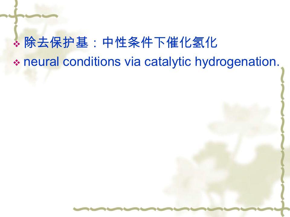  除去保护基:中性条件下催化氢化  neural conditions via catalytic hydrogenation.