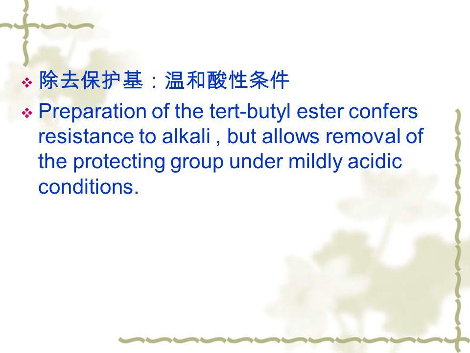  除去保护基:温和酸性条件  Preparation of the tert-butyl ester confers resistance to alkali, but allows removal of the protecting group under mildly acidic conditions.