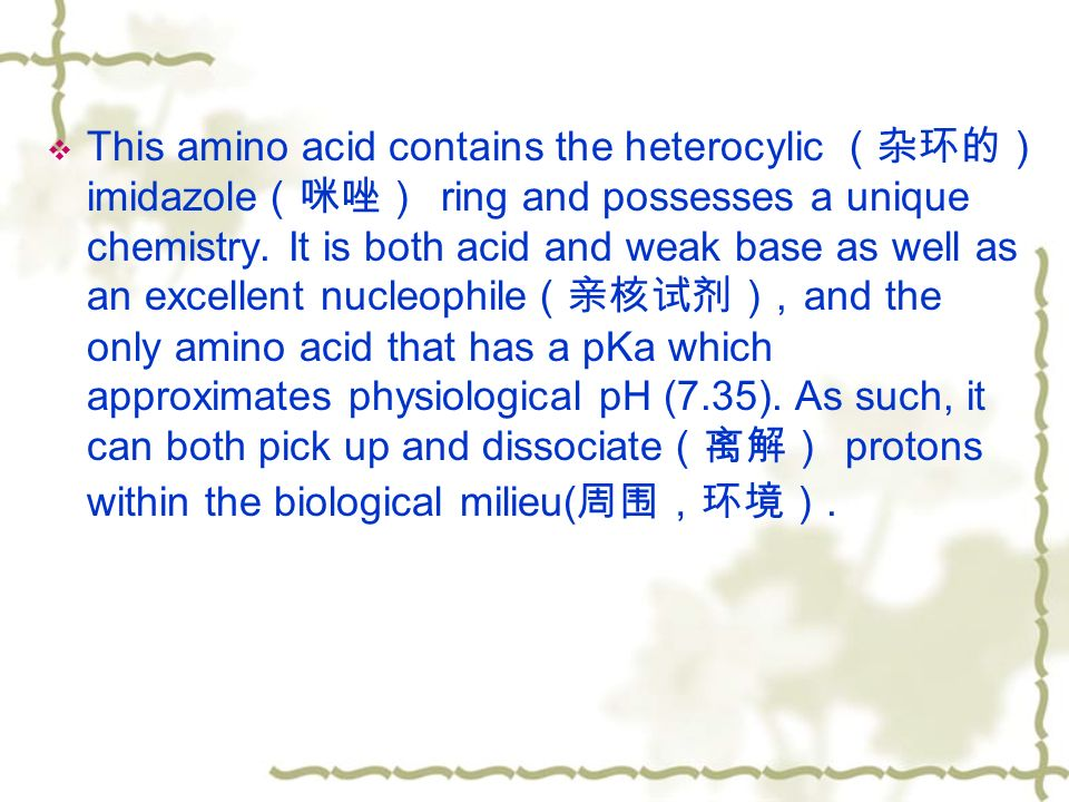 This amino acid contains the heterocylic (杂环的) imidazole (咪唑) ring and possesses a unique chemistry.
