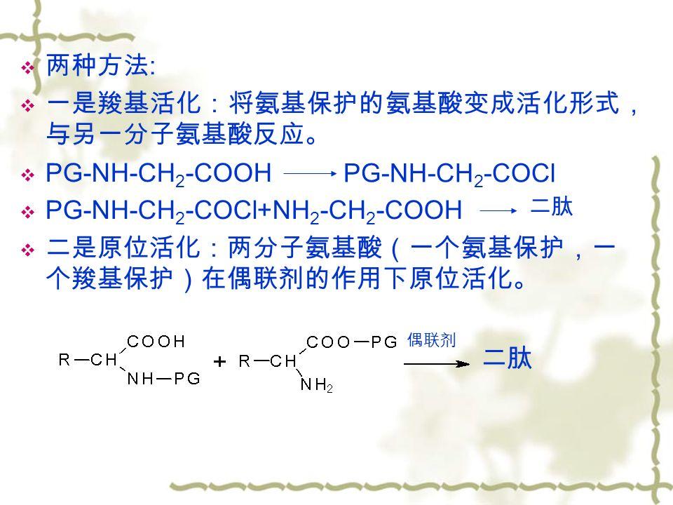  两种方法 :  一是羧基活化:将氨基保护的氨基酸变成活化形式, 与另一分子氨基酸反应。  PG-NH-CH 2 -COOH  PG-NH-CH 2 -COCl+NH 2 -CH 2 -COOH  二是原位活化:两分子氨基酸(一个氨基保护,一 个羧基保护)在偶联剂的作用下原位活化。 偶联剂 二肽 PG-NH-CH 2 -COCl 二肽