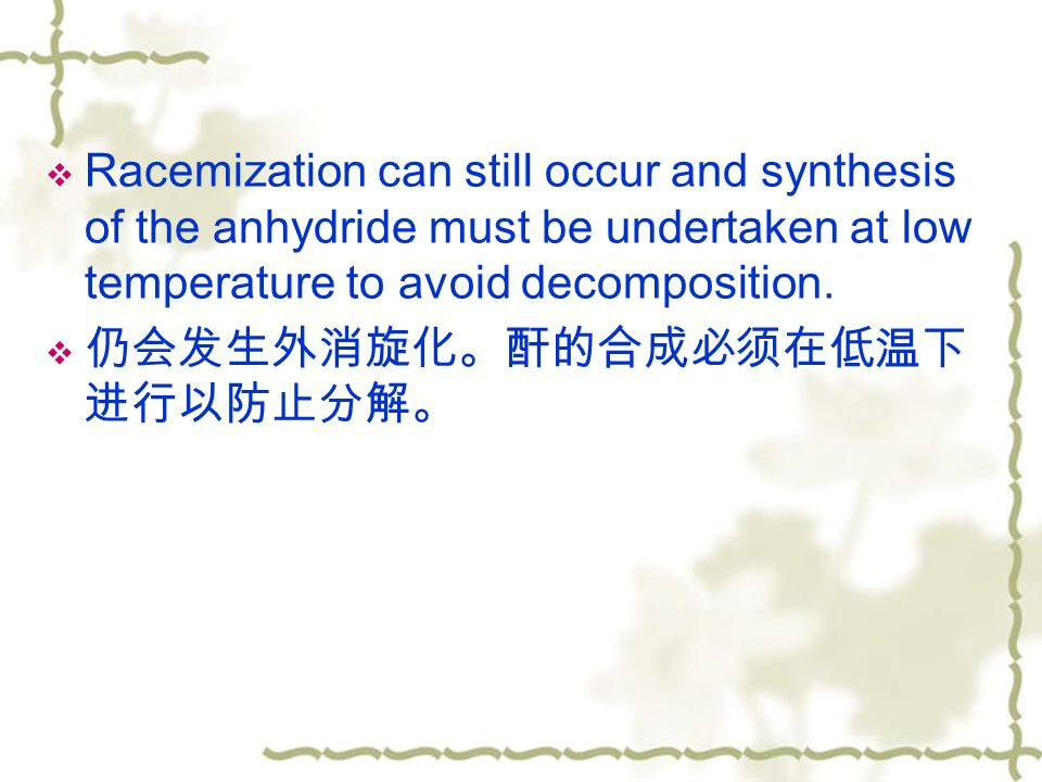  Racemization can still occur and synthesis of the anhydride must be undertaken at low temperature to avoid decomposition.