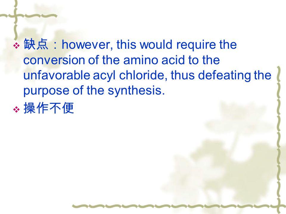  缺点: however, this would require the conversion of the amino acid to the unfavorable acyl chloride, thus defeating the purpose of the synthesis.
