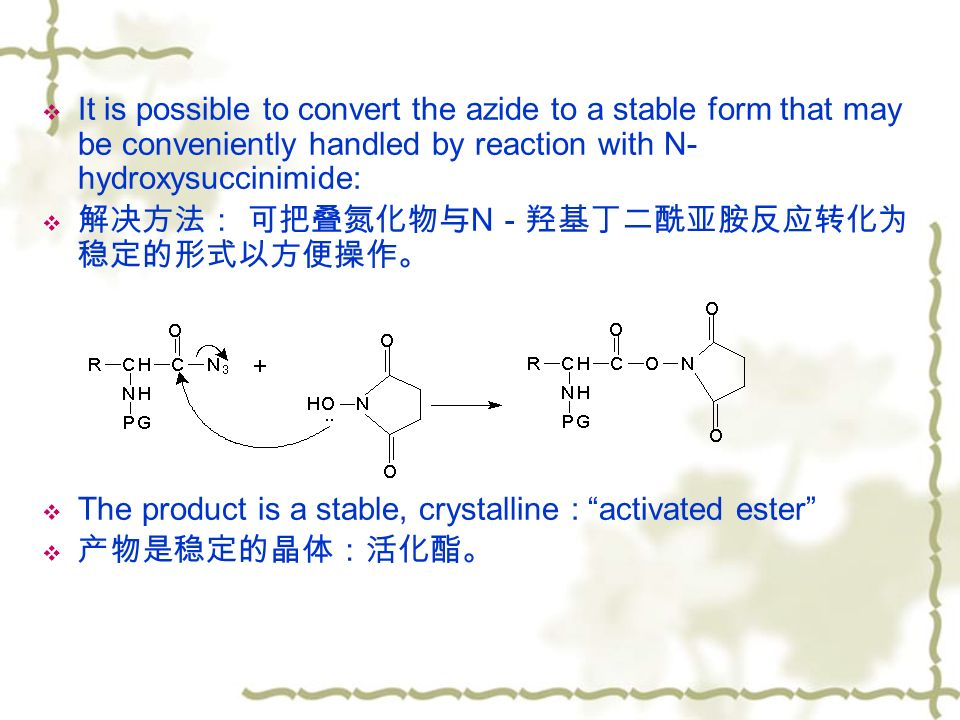 It is possible to convert the azide to a stable form that may be conveniently handled by reaction with N- hydroxysuccinimide:  解决方法: 可把叠氮化物与 N -羟基丁二酰亚胺反应转化为 稳定的形式以方便操作。  The product is a stable, crystalline : activated ester  产物是稳定的晶体:活化酯。