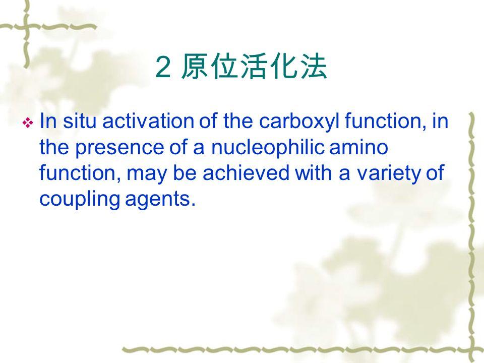 2 原位活化法  In situ activation of the carboxyl function, in the presence of a nucleophilic amino function, may be achieved with a variety of coupling agents.