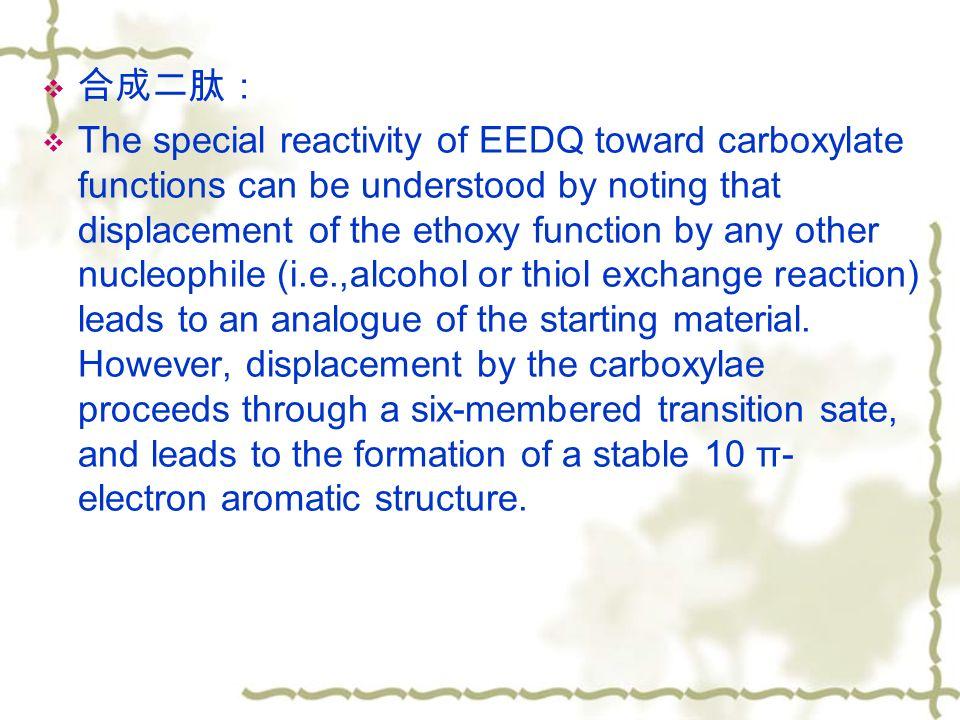  合成二肽:  The special reactivity of EEDQ toward carboxylate functions can be understood by noting that displacement of the ethoxy function by any other nucleophile (i.e.,alcohol or thiol exchange reaction) leads to an analogue of the starting material.