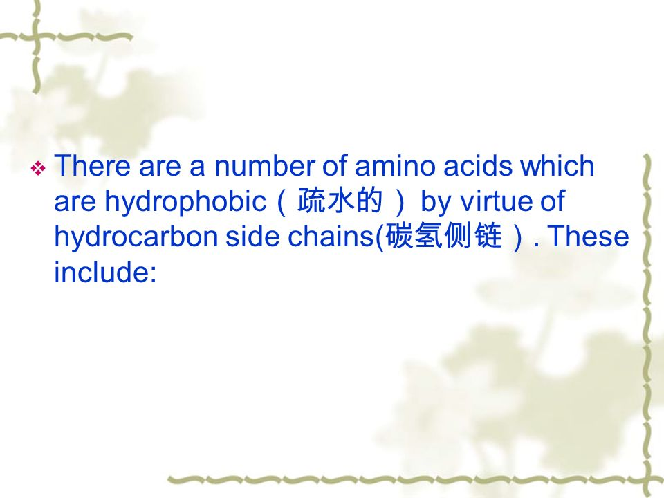  There are a number of amino acids which are hydrophobic (疏水的) by virtue of hydrocarbon side chains( 碳氢侧链).