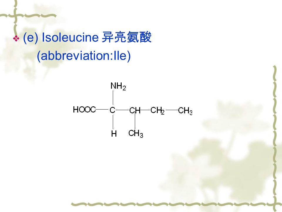  (e) Isoleucine 异亮氨酸 (abbreviation:Ile)