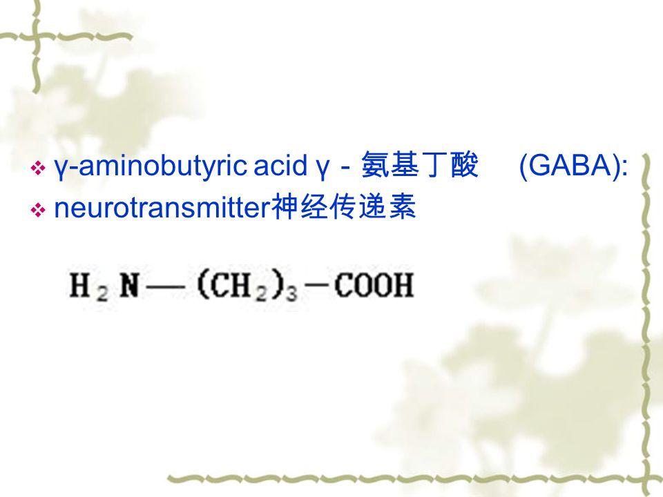  γ-aminobutyric acid γ -氨基丁酸 (GABA):  neurotransmitter 神经传递素