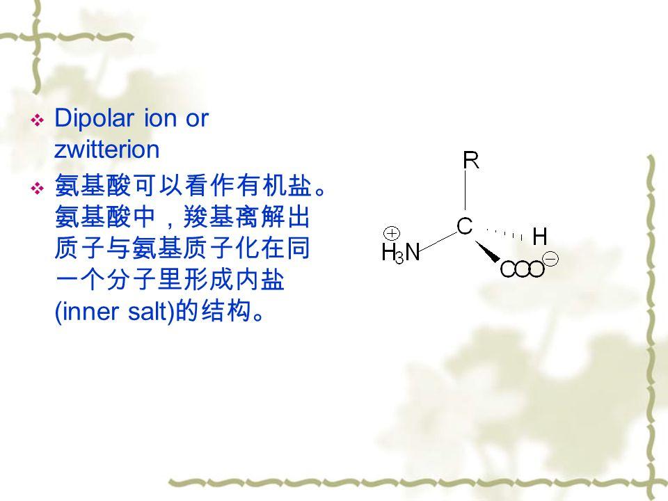  Dipolar ion or zwitterion  氨基酸可以看作有机盐。 氨基酸中,羧基离解出 质子与氨基质子化在同 一个分子里形成内盐 (inner salt) 的结构。