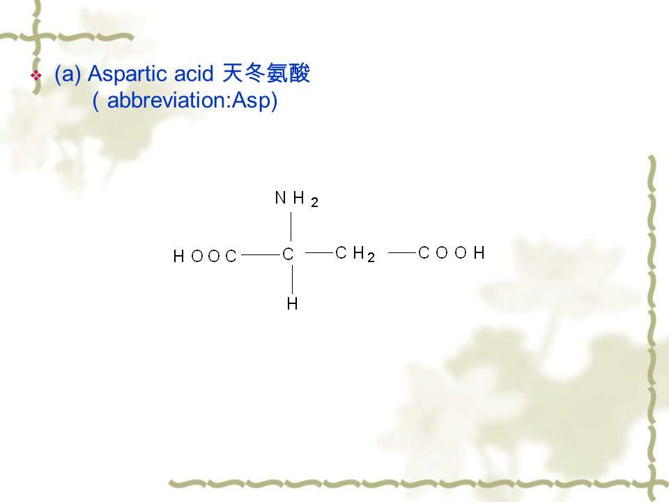  (a) Aspartic acid 天冬氨酸 ( abbreviation:Asp)