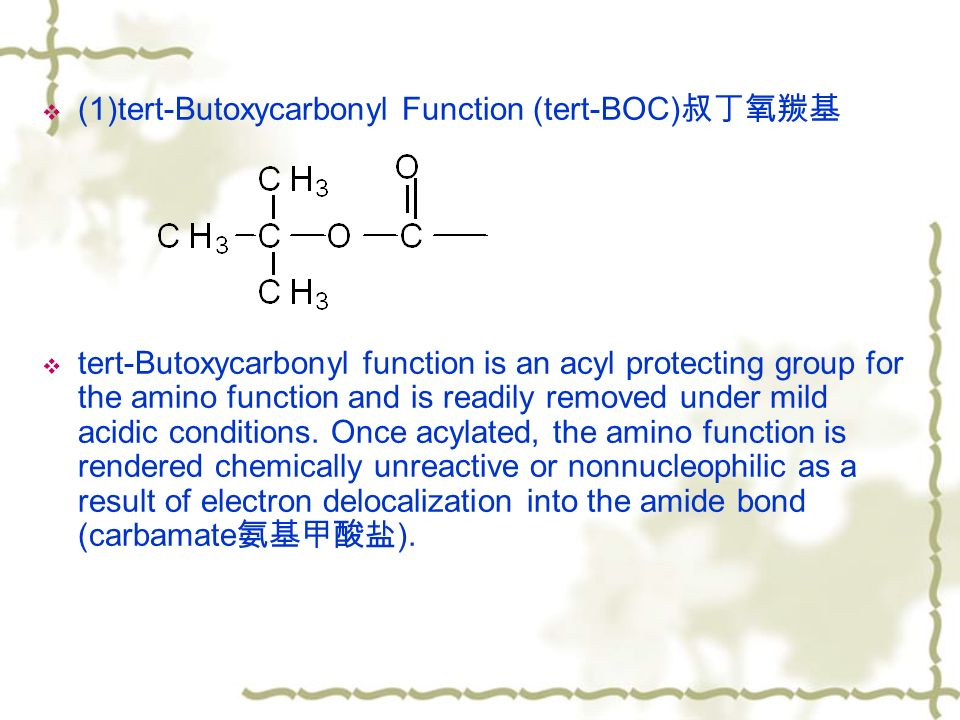  (1)tert-Butoxycarbonyl Function (tert-BOC) 叔丁氧羰基  tert-Butoxycarbonyl function is an acyl protecting group for the amino function and is readily removed under mild acidic conditions.