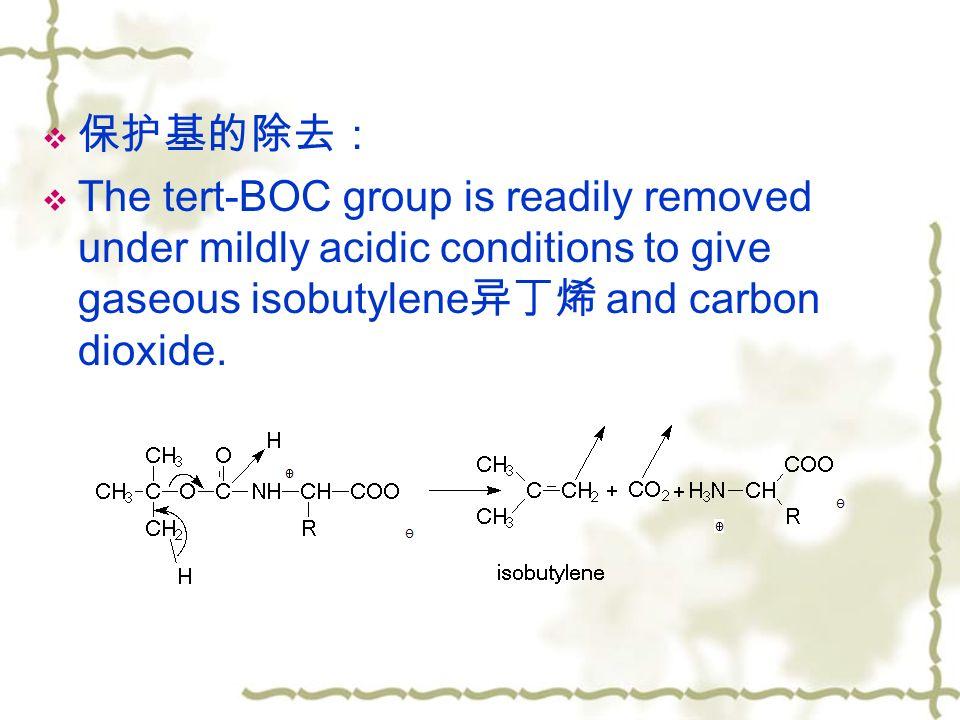  保护基的除去:  The tert-BOC group is readily removed under mildly acidic conditions to give gaseous isobutylene 异丁烯 and carbon dioxide.