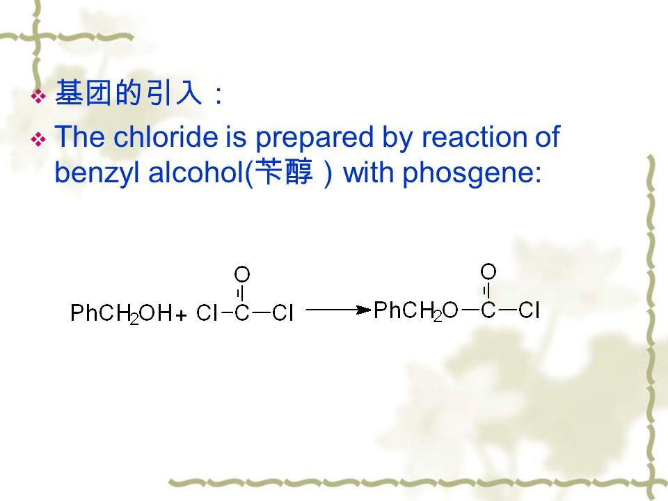  基团的引入:  The chloride is prepared by reaction of benzyl alcohol( 苄醇) with phosgene: