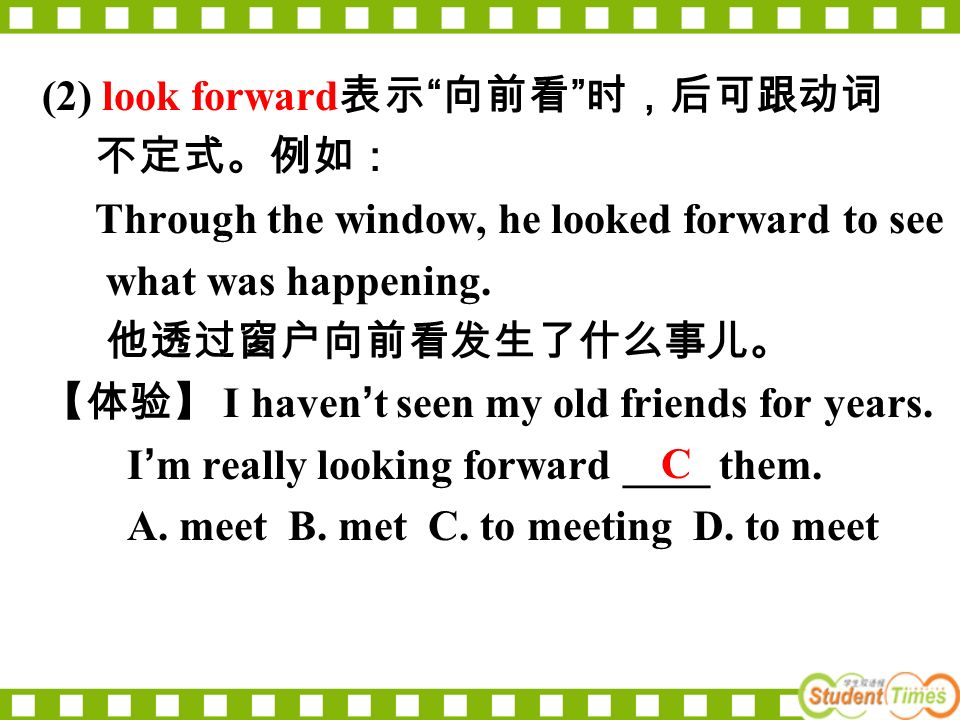 (2) look forward 表示 向前看 时,后可跟动词 不定式。例如: Through the window, he looked forward to see what was happening.