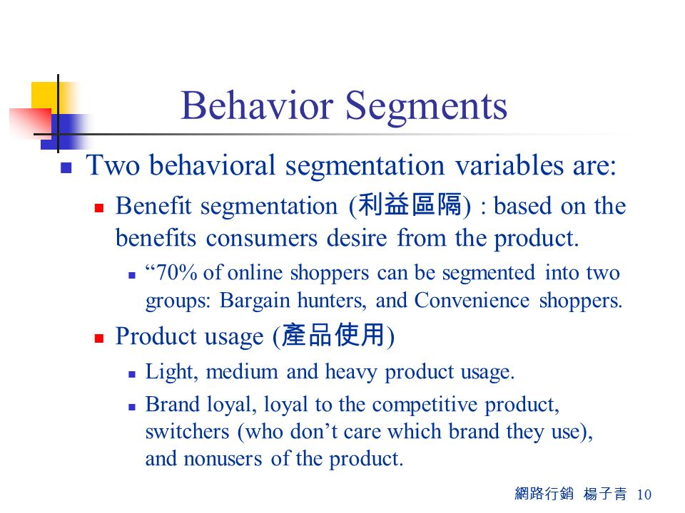 網路行銷 楊子青 10 Behavior Segments Two behavioral segmentation variables are: Benefit segmentation ( 利益區隔 ) : based on the benefits consumers desire from the product.