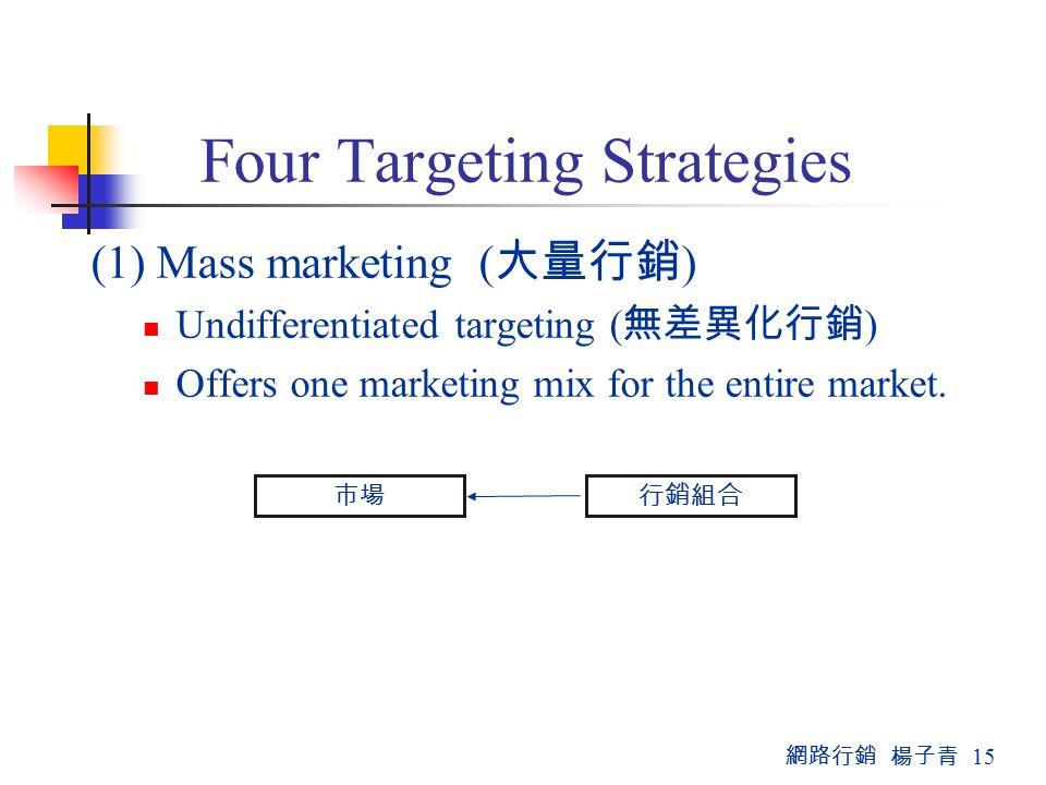 網路行銷 楊子青 15 Four Targeting Strategies (1) Mass marketing ( 大量行銷 ) Undifferentiated targeting ( 無差異化行銷 ) Offers one marketing mix for the entire market.