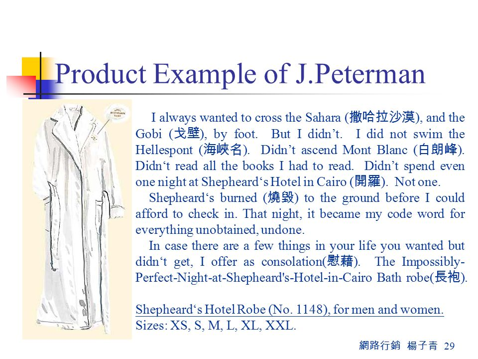 網路行銷 楊子青 29 Product Example of J.Peterman I always wanted to cross the Sahara ( 撒哈拉沙漠 ), and the Gobi ( 戈壁 ), by foot.