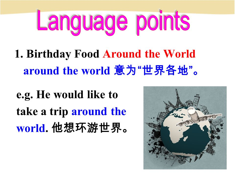 1. Birthday Food Around the World around the world 意为 世界各地 。 e.g.