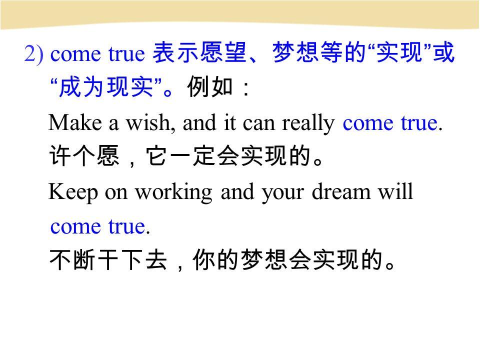 2) come true 表示愿望、梦想等的 实现 或 成为现实 。例如: Make a wish, and it can really come true.