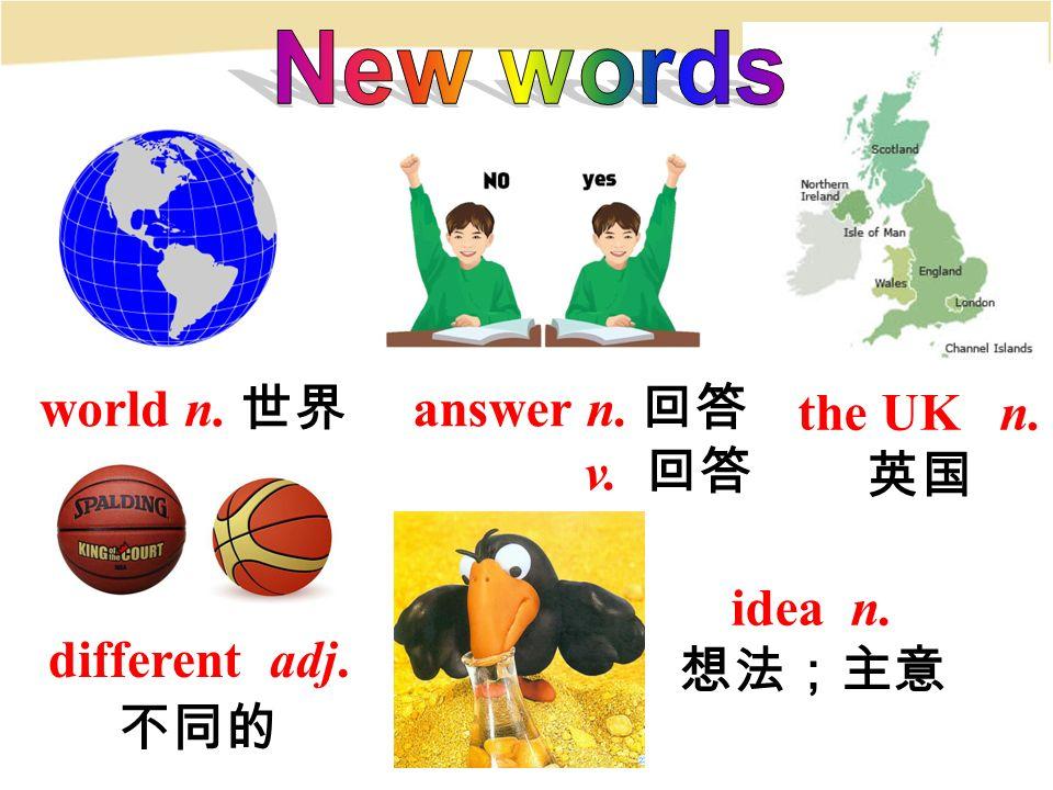 answer n. 回答 v. 回答 world n. 世界 different adj. 不同的 the UK n. 英国 idea n. 想法;主意