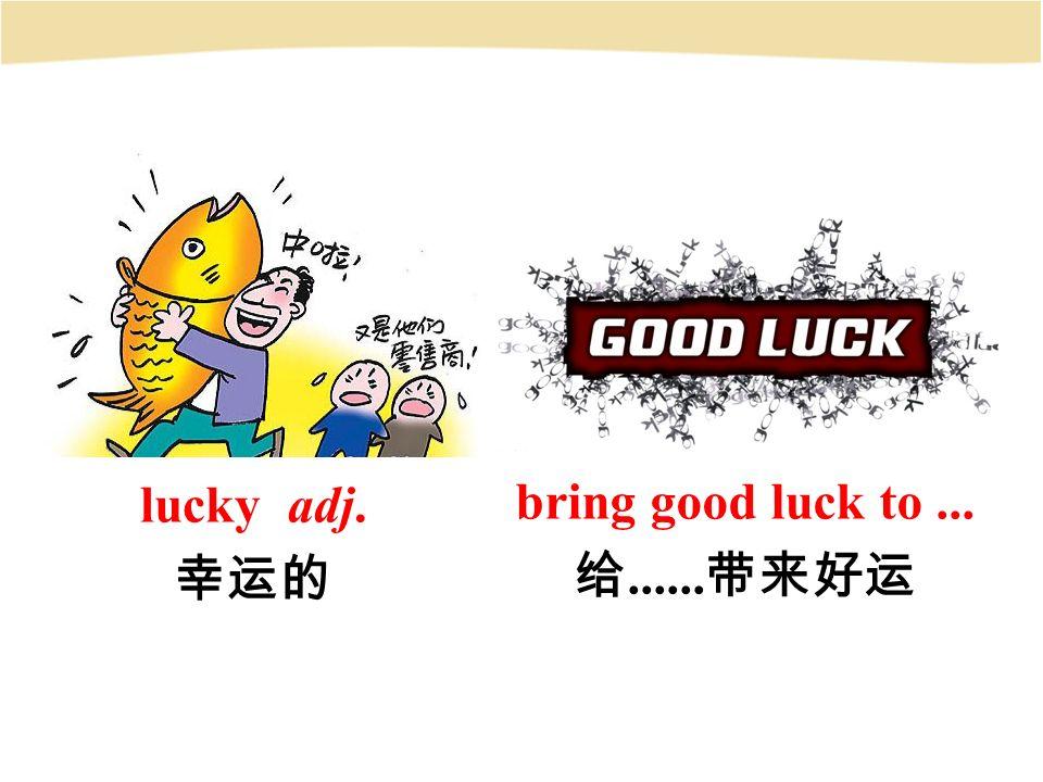 lucky adj. 幸运的 bring good luck to... 给...... 带来好运