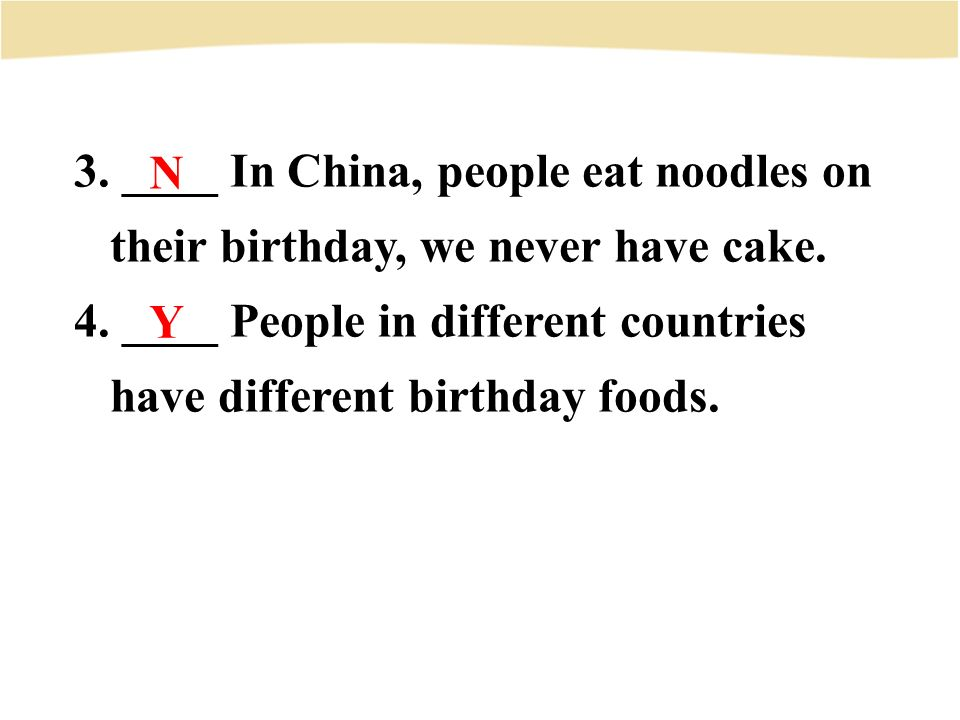3. ____ In China, people eat noodles on their birthday, we never have cake.