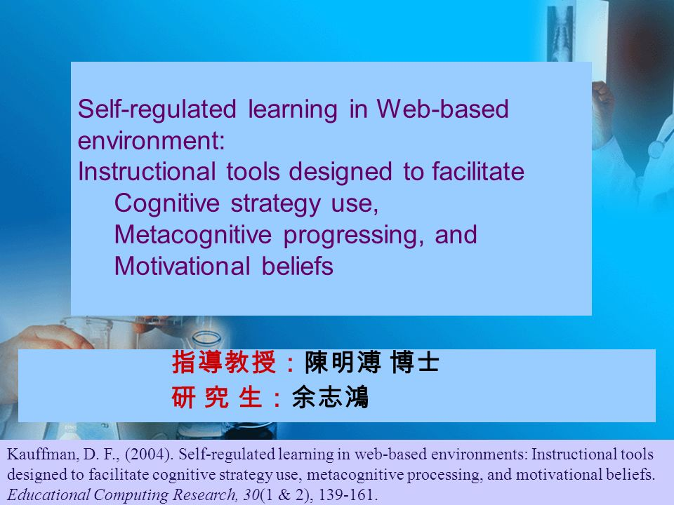 指導教授:陳明溥 博士 研 究 生:余志鴻 Self-regulated learning in Web-based environment: Instructional tools designed to facilitate Cognitive strategy use, Metacognitive progressing, and Motivational beliefs Kauffman, D.