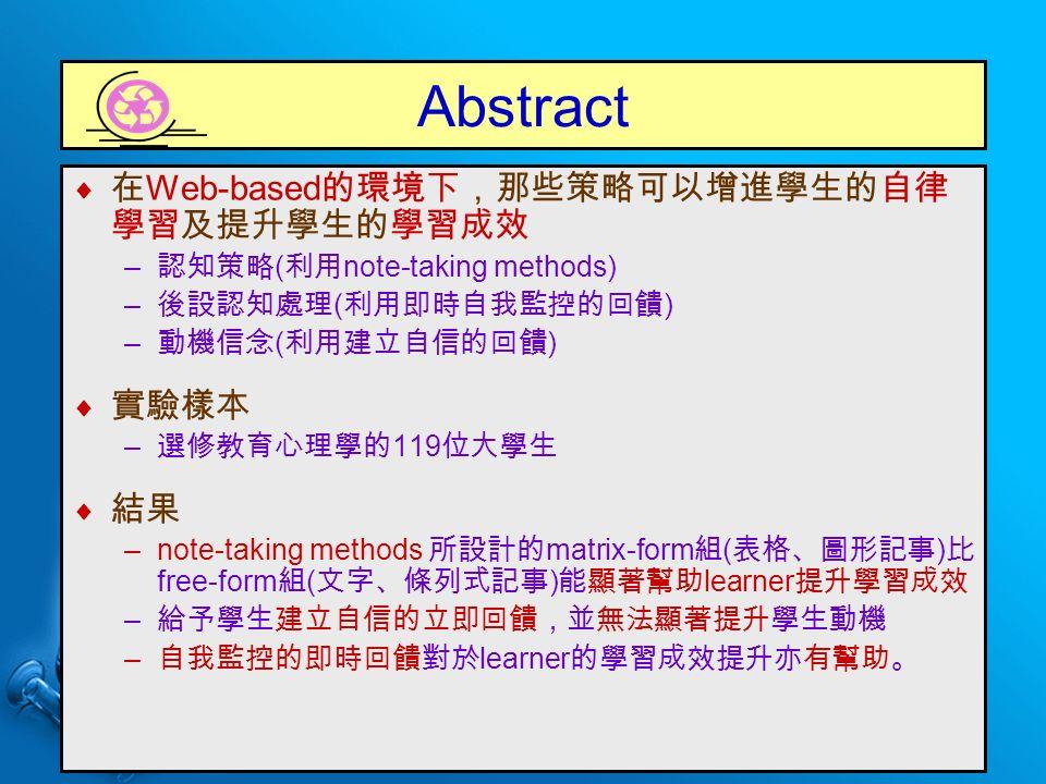 Abstract  在 Web-based 的環境下,那些策略可以增進學生的自律 學習及提升學生的學習成效 – 認知策略 ( 利用 note-taking methods) – 後設認知處理 ( 利用即時自我監控的回饋 ) – 動機信念 ( 利用建立自信的回饋 )  實驗樣本 – 選修教育心理學的 119 位大學生  結果 –note-taking methods 所設計的 matrix-form 組 ( 表格、圖形記事 ) 比 free-form 組 ( 文字、條列式記事 ) 能顯著幫助 learner 提升學習成效 – 給予學生建立自信的立即回饋,並無法顯著提升學生動機 – 自我監控的即時回饋對於 learner 的學習成效提升亦有幫助。