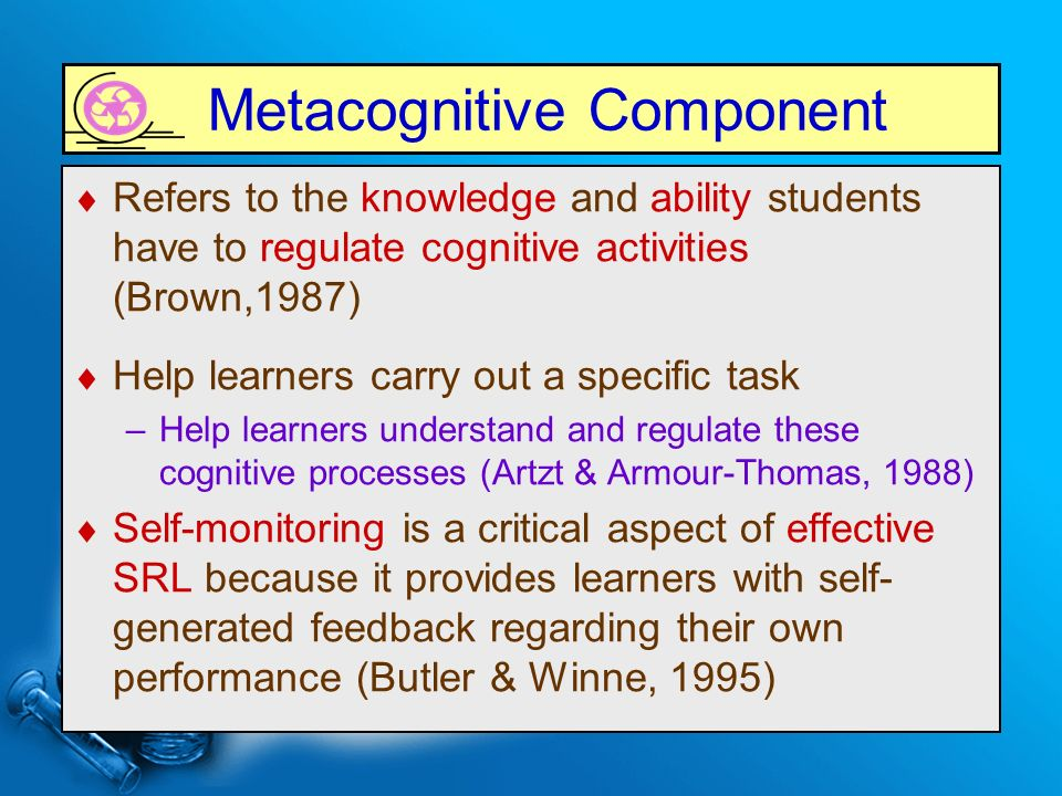Metacognitive Component  Refers to the knowledge and ability students have to regulate cognitive activities (Brown,1987)  Help learners carry out a specific task –Help learners understand and regulate these cognitive processes (Artzt & Armour-Thomas, 1988)  Self-monitoring is a critical aspect of effective SRL because it provides learners with self- generated feedback regarding their own performance (Butler & Winne, 1995)