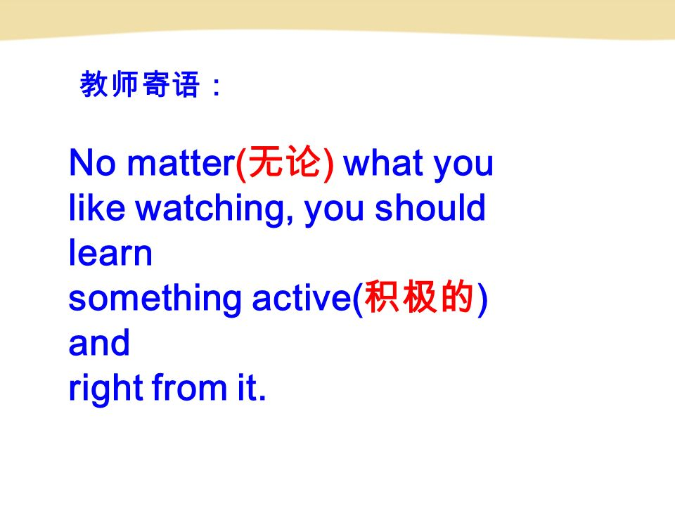 教师寄语: No matter( 无论 ) what you like watching, you should learn something active( 积极的 ) and right from it.