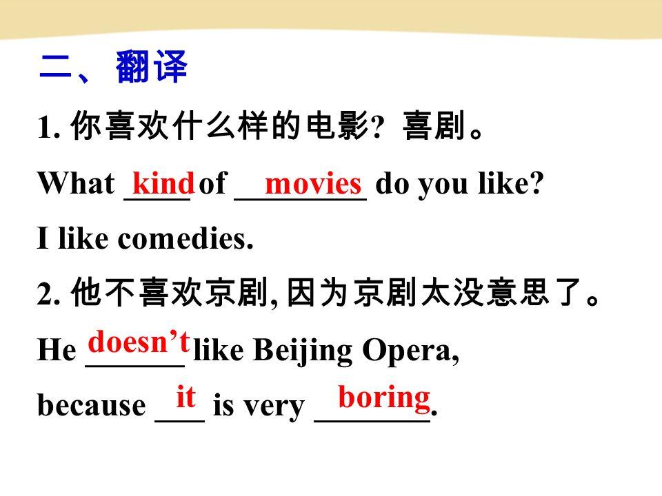 二、翻译 1. 你喜欢什么样的电影 . 喜剧。 What ____ of ________ do you like.